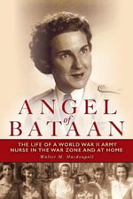 Angel of Bataan : The Life of a World War II Army Nurse in the War Zone and at Home - Walter Macdougall