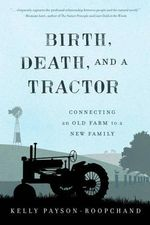 Birth, Death, and a Tractor : Connecting an Old Farm to a New Family - Kelly Payson-Roopchand