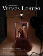 Christopher Grey's Vintage Lighting : The Digital Photographer's Guide to Portrait Lighting Techniques from the 1910s to the 1960s - Christopher Grey