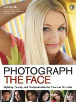 Photograph the Face : Lighting, Posing and Postproduction for Flawless Portraits - Jeff Smith
