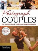 Photograph Couples : How to Create Romantic Wedding and Engagement Portraits - Tiffany Wayne