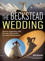 The Beckstead Wedding : Dynamic Composition Skills from One of the World's Top-Ranked Photographers - David Beckstead