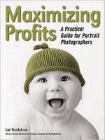 Maximising Profits : A Practical Guide for Portrait Photographers - Lori Nordstrom