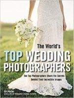 The World's Top Wedding Photographers : Ten Top Photographers Share the Secrets Behind Their Incredible Images - Bill Hurter
