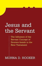 Jesus and the Servant : The Influence of the Servant Concept of Deutero-Isaiah in the New Testament - Morna D Hooker