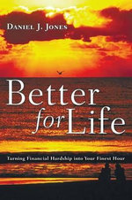Better for Life : Turning Financial Hardship Into Your Finest Hour - Daniel J Jones