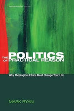 The Politics of Practical Reason : Why Theological Ethics Must Change Your Life - Mark Ryan