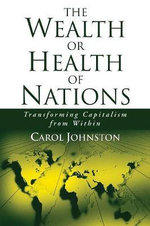 The Wealth or Health of Nations : Transforming Capitalism from Within - Carol Johnston