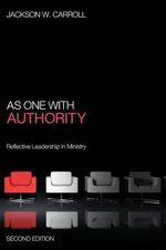 As One with Authority, Second Edition : Reflective Leadership in Ministry - Ruth W and a Morris Williams Jr Professor of Religion and Society Jackson W Carroll