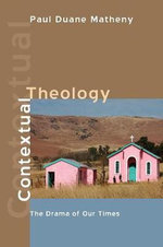 Contextual Theology : The Drama of Our Times - Paul Duane Matheny