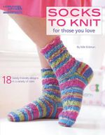 Socks to Knit for Those You Love : 18 Family-friendly Designs in a Variety of Sizes - Edie Eckman