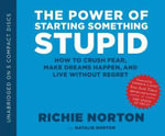 The Power of Starting Something Stupid : How to Crush Fear, Make Dreams Happen, and Live Without Regret - Richie Norton