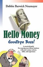 HELLO MONEY-GOODBYE BOSS! A Practical Guide For Creating Your Dream Business With Your Unique Talents, Skills, and Experience - Debbie Barwick Neumayer