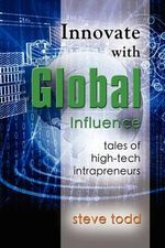 Innovate with Global Influence : Tales of High-Tech Intrapreneurs - Steve Todd