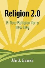 Religion 2.0 : A New Religion for a New Day - John A. Gruneich