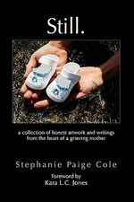 Still : A Collection of Honest Artwork and Writings from the Heart of a Grieving Mother - Stephanie Paige Cole