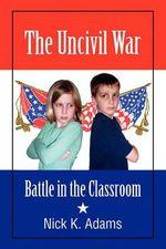 The Uncivil War : Battle in the Classroom - Nick K Adams