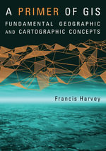 Primer of GIS : Fundamental Geographic and Cartographic Concepts - Francis Harvey