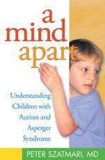 A Mind Apart : Understanding Children with Autism and Asperger Syndrome - Peter Szatmari