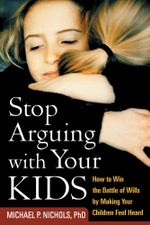 Stop Arguing with Your Kids : How to Win the Battle of Wills by Making Your Children Feel Heard - Michael P. Nichols