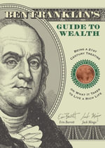 Ben Franklin's Guide to Wealth : Being a 21st Century Treatise on What It Takes to Live a Rich Life - Erin Barrett