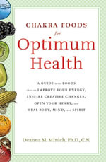 Chakra Foods for Optimum Health : A Guide to the Foods That Can Improve Your Energy, Inspire Creative Changes, Open Your Heart, and Heal Body, Mind, an - Deanna M. Minich