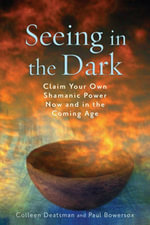 Seeing in the Dark : Claim Your Own Shamanic Power Now and in the Coming Age - Colleen Deatsman