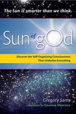 Sun of God : Discover the Self-Organizing Consciousness That Underlies Everything - Gregory Sams