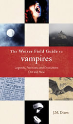 The Weiser Field Guide to Vampires : Legends, Practices, and Encounters Old and New - J.M. Dixson