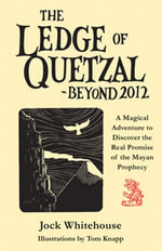 The Ledge of Quetzal, Beyond 2012 : A Magical Adventure to Discover the Real Promise of the Mayan Prophecy - Jock Whitehouse
