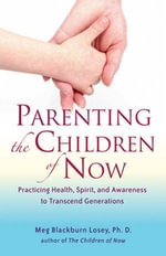 Parenting the Children of Now : Practicing Health, Spirit, and Awareness to Transcent Generations - Meg Blackburn Losey