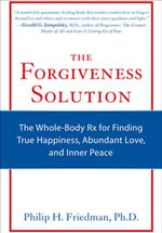 The Forgiveness Solution : The Whole-Body Rx for Finding True Happiness, Abundant Love, and Inner Peace - Philip H. Friedman