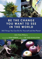 Be the Change You Want to See in the World : 365 Things You Can Do for Yourself and Your Planet - Julie Fisher-McGarry