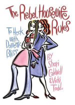 Rebel Housewife Rules : To Heck with Domestic Bliss - Sherri Caldwell