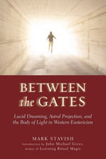 Between the Gates : Lucid Dreaming, Astral Projection, and the Body of Light in Western Esotericism - Mark Stavish