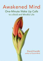 Awakened Mind : One-Minute Wake Up Calls to a Bold and Mindful Life - David Kundtz