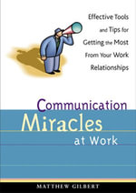 Communication Miracles at Work : Effective Tools and Tips for Getting the Most from Your Work Relationships - Matthew Gilbert