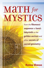 Math for Mystics : From the Fibonacci sequence to Luna's Labyrinth to the Golden Section and Other Secrets of Sacred Geometry - Renna Shesso