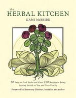 The Herbal Kitchen : 50 Easy-to-Find Herbs and Over 250 Recipes to Bring Lasting Health to You and Your Family - Kami McBride
