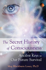 The Secret History of Consciousness : Ancient Keys to our Future Survival - Meg Blackburn Losey