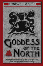 Goddess of the North : A Comprehensive Exploration of the Norse Godesses, from Antiquity to the Modern Age - Lynda C. Welch