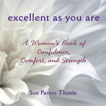 Excellent as You Are : A Woman's Book of Confidence, Comfort, and Strength - Sue Patton Thoele