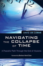 Navigating the Collapse of Time : A Peaceful Path Through the End of Illusion - David Cowan