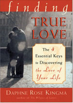 Finding True Love : The Four Essential Keys to Discovering the Love of Your Life - Daphne Rose Kingma