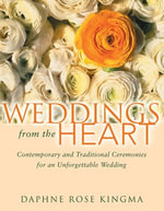 Weddings from the Heart : Contemporary and Traditional Ceremonies for an Unforgettable Wedding - Daphne Rose Kingma