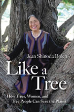 Like a Tree : How Trees, Women, and Tree People Can Save the Planet - Jean Shinoda, M.D. Bolen