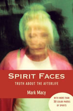 Spirit Faces : Truth About the Afterlife - Mark Macy