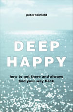 Deep Happy : How to Get There and Always Find Your Way Back - Peter Fairfield