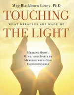 Touching the Light : Healing Body, Mind, and Spirit by Merging with God Consciousness - Meg Blackburn Losey