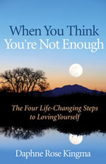 When You Think You're Not Enough : The Four Life-Changing Steps to Loving Yourself - Daphne Rose Kingma